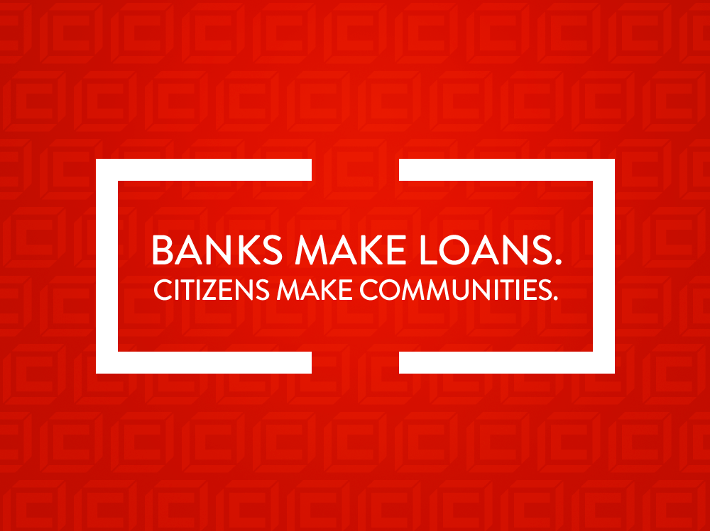 BANKS MAKE LOANS.  CITIZENS MAKE COMMUNITIES.