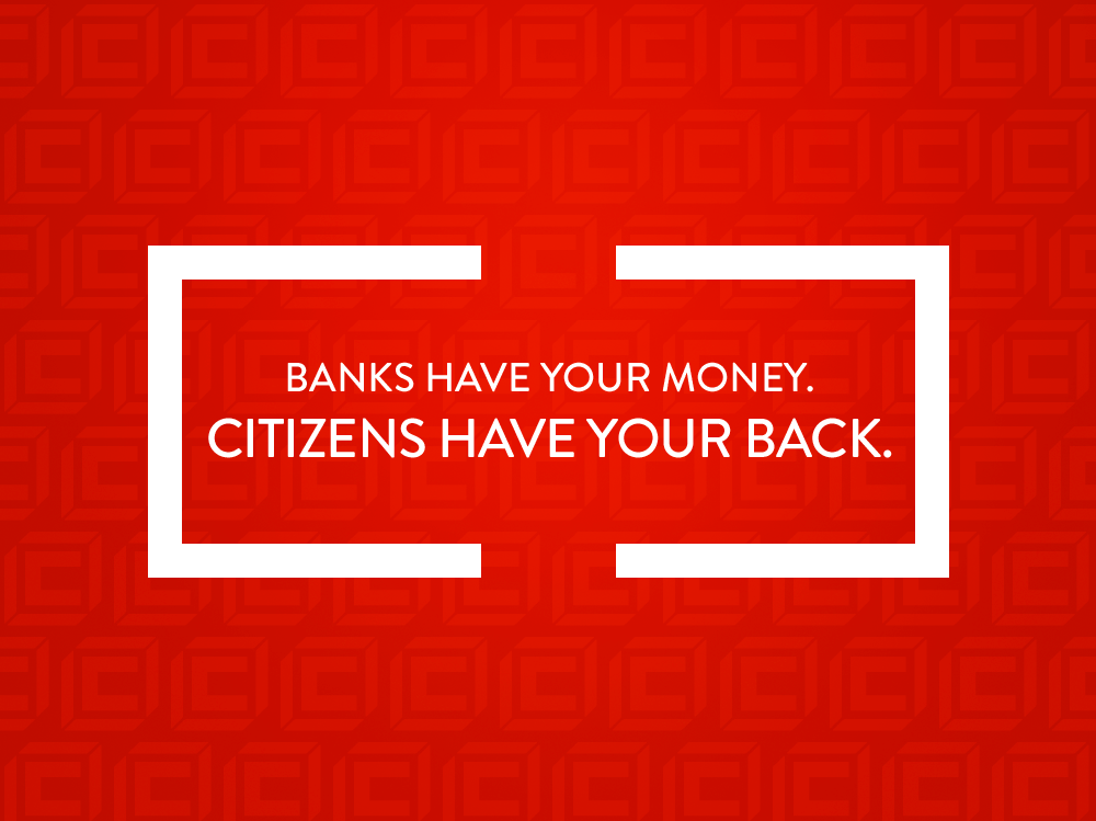BANKS HAVE YOUR MONEY.  CITIZENS HAVE YOUR BACK.