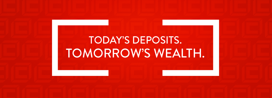 Today's Deposits. Tomorrow's Wealth