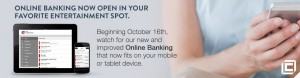 Online Banking Now Open in Your Favorite Entertainment Spot.