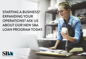 Starting a business? Expanding your operations? Ask us about our new SBA loan program today.