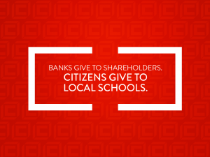 BANKS GIVE TO SHAREHOLDERS. CITIZENS GIVE TO LOCAL SCHOOLS.